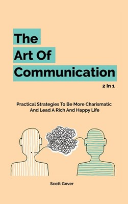 The Art Of Communication 2 In 1: Practical Strategies To Be More Charismatic And Lead A Rich And Happy Life