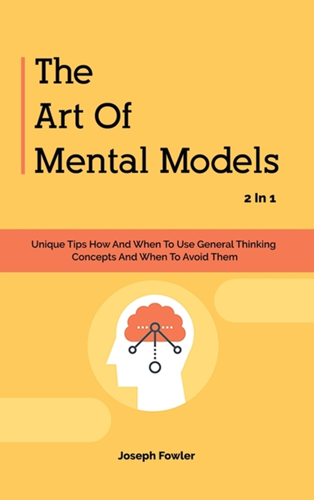 Art Of Mental Models 2 In 1 Unique Tips How And When To Use General Thinking Concepts And When To Av