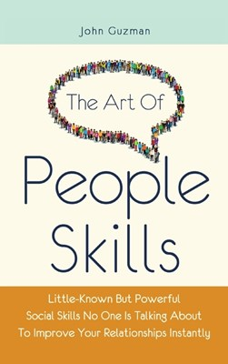 The Art Of People Skills: Little-Known But Powerful Social Skills No One Is Talking About To Improve Your Relationships Instantly