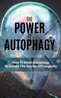 The Power Of Autophagy: How To Boost Autophagy To Unlock The Secrets Of Longevity