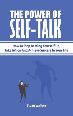 The Power Of Self-Talk: How To Stop Beating Yourself Up, Take Action And Achieve Success In Your Life