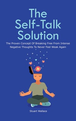 The Self-Talk Solution: The Proven Concept Of Breaking Free From Intense Negative Thoughts To Never Feel Weak Again