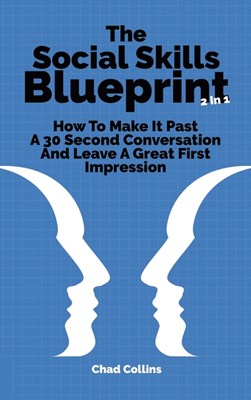 The Social Skills Blueprint 2 In 1: How To Make It Past A 30 Second Conversation And Leave A Great First Impression