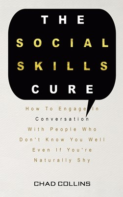 The Social Skills Cure: How To Engage In Conversation With People Who Don't Know You Well Even If You're Naturally Shy