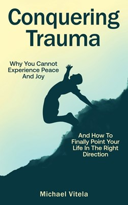 Conquering Trauma: Why You Cannot Experience Peace And Joy And How To Finally Point Your Life In The Right Direction