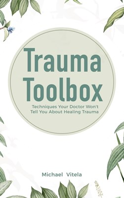 Trauma Toolbox: Techniques Your Doctor Won't Tell You About Healing Trauma