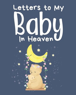 Letters To My Baby In Heaven: A Diary Of All The Things I Wish I Could Say - Newborn Memories - Grief Journal - Loss of a Baby - Sorrowful Season -