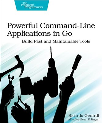 Powerful Command-Line Applications in Go: Build Fast and Maintainable Tools