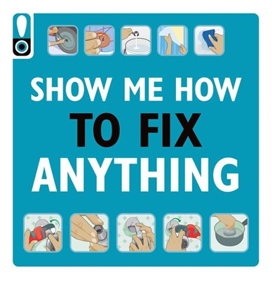 Show Me How to Fix Anything: Simply Everything You Need to Know: -- From Mixing Cement to Fixing a Dent // Home Improvement and DIY Tips // Automotive