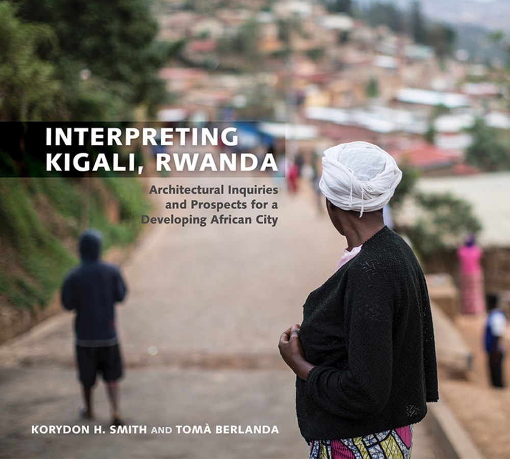 Interpreting Kigali, Rwanda Architectural Inquiries and Prospects for a Developing African City