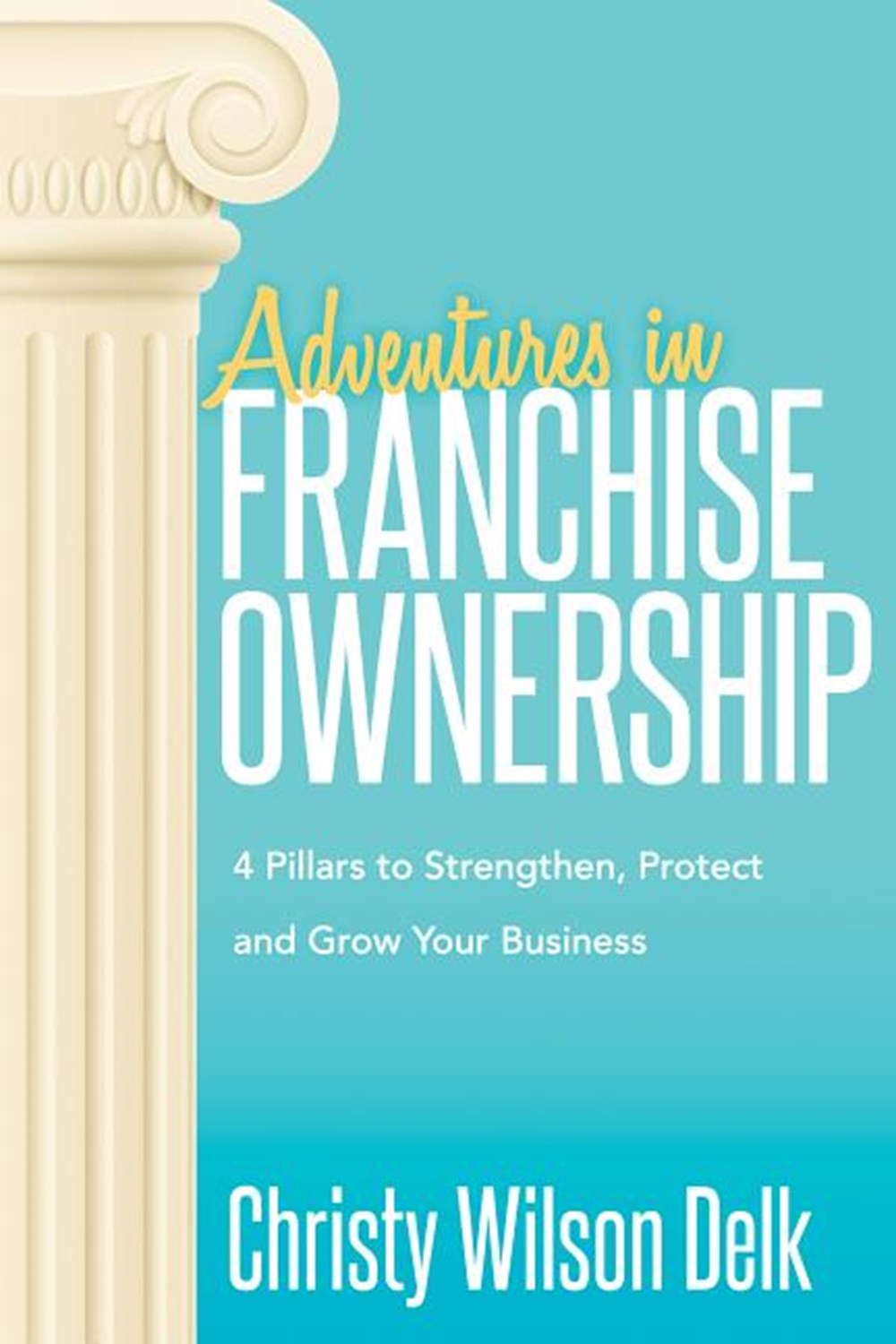 Adventures in Franchise Ownership 4 Pillars to Strengthen, Protect and Grow Your Business