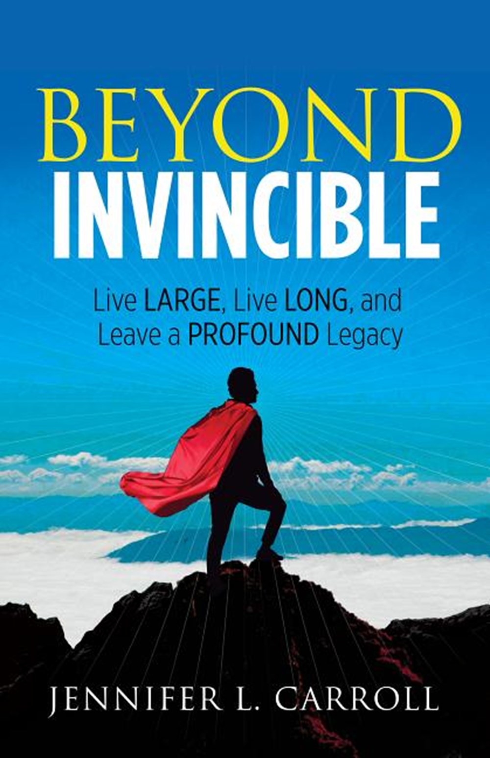 Beyond Invincible Live Large, Live Long and Leave a Profound Legacy