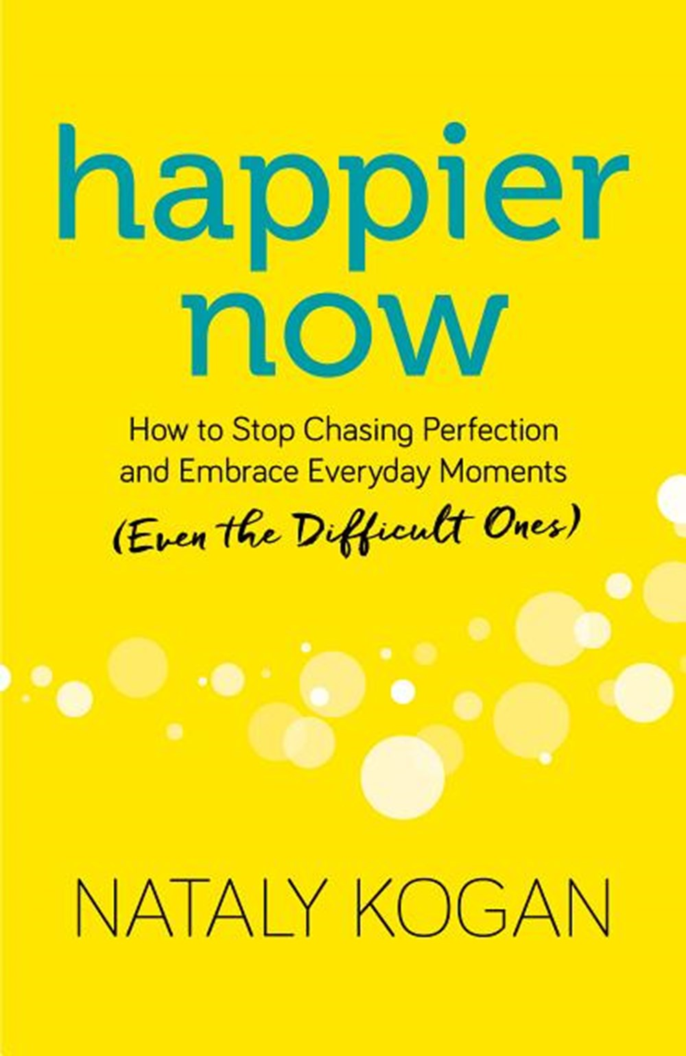 Happier Now How to Stop Chasing Perfection and Embrace Everyday Moments (Even the Difficult Ones)