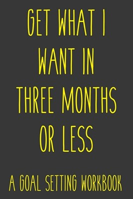 Get What I Want In Three Months Or Less A Goal Setting Workbook: Take the Challenge! Write your Goals Daily for 3 months and Achieve Your Dreams Life!
