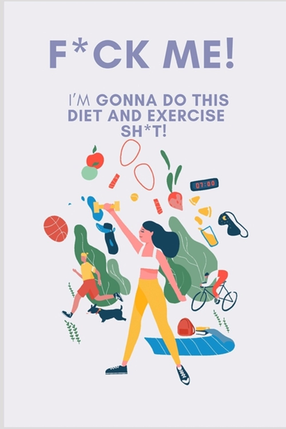 F*ck Me! I'm Gonna Do This Diet and Exercise Shit A Daily Food and Exercise Journal to Help You Beco