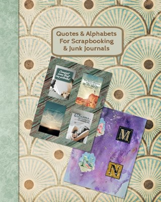 "Quotes & Alphabets For Scrapbooking & Junk Journals: Full color four quotes to an 8"" x 10"" page gloss paperback"