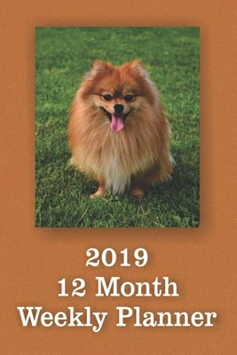 2019 12 Month Weekly Planner: 1 Year Daily/Weekly/Monthly Planner, January 2019-December 2019, Pomeranian Cover