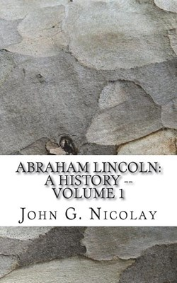Abraham Lincoln: A History -- Volume 1