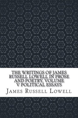 The Writings of James Russell Lowell in Prose and Poetry, Volume V Political Essays