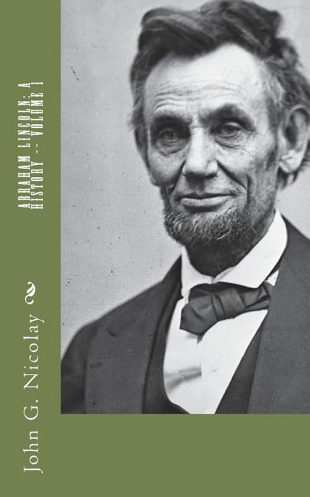Abraham Lincoln A History -- Volume 1