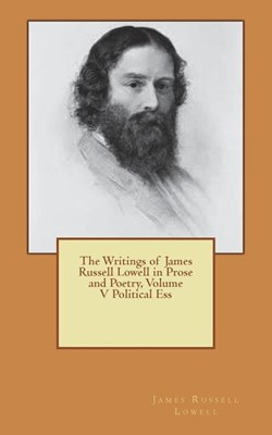 The Writings of James Russell Lowell in Prose and Poetry, Volume V Political Ess