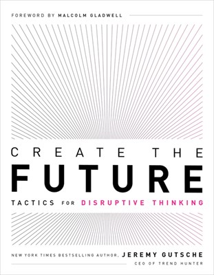 Create the Future: Tactics for Disruptive Thinking