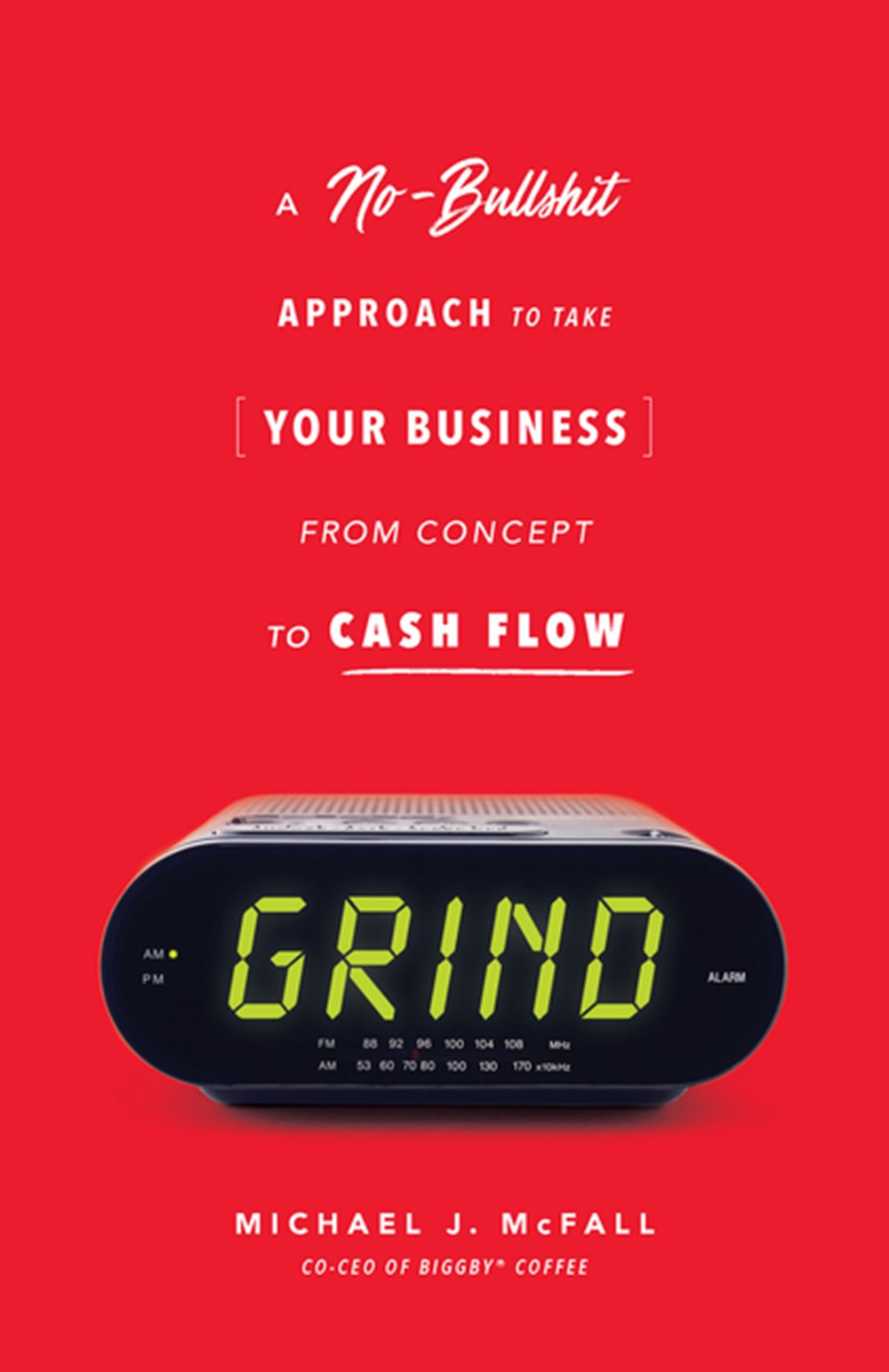 Grind A No-Bullshit Approach to Take Your Business from Concept to Cash Flow