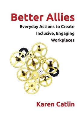 Better Allies: Everyday Actions to Create Inclusive, Engaging Workplaces