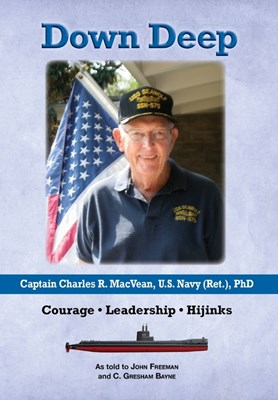 Down Deep: Captain Charles R. MacVean, U.S. Navy (Ret.), PhD: Courage - Leadership - Hijinks