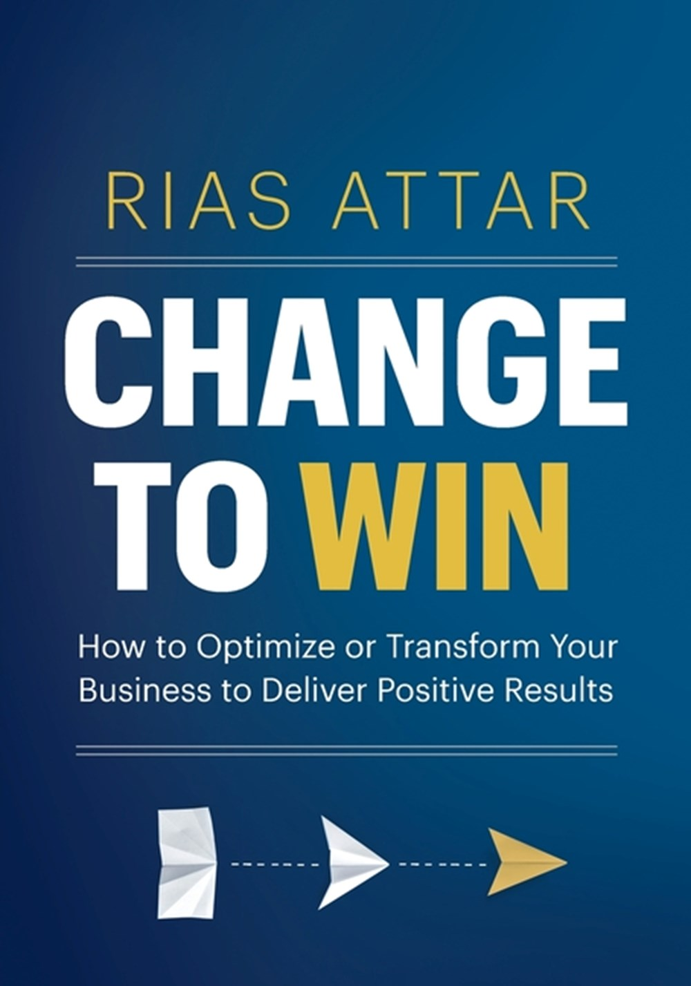 Change to Win: How to Optimize or Transform Your Business to Deliver Positive Results