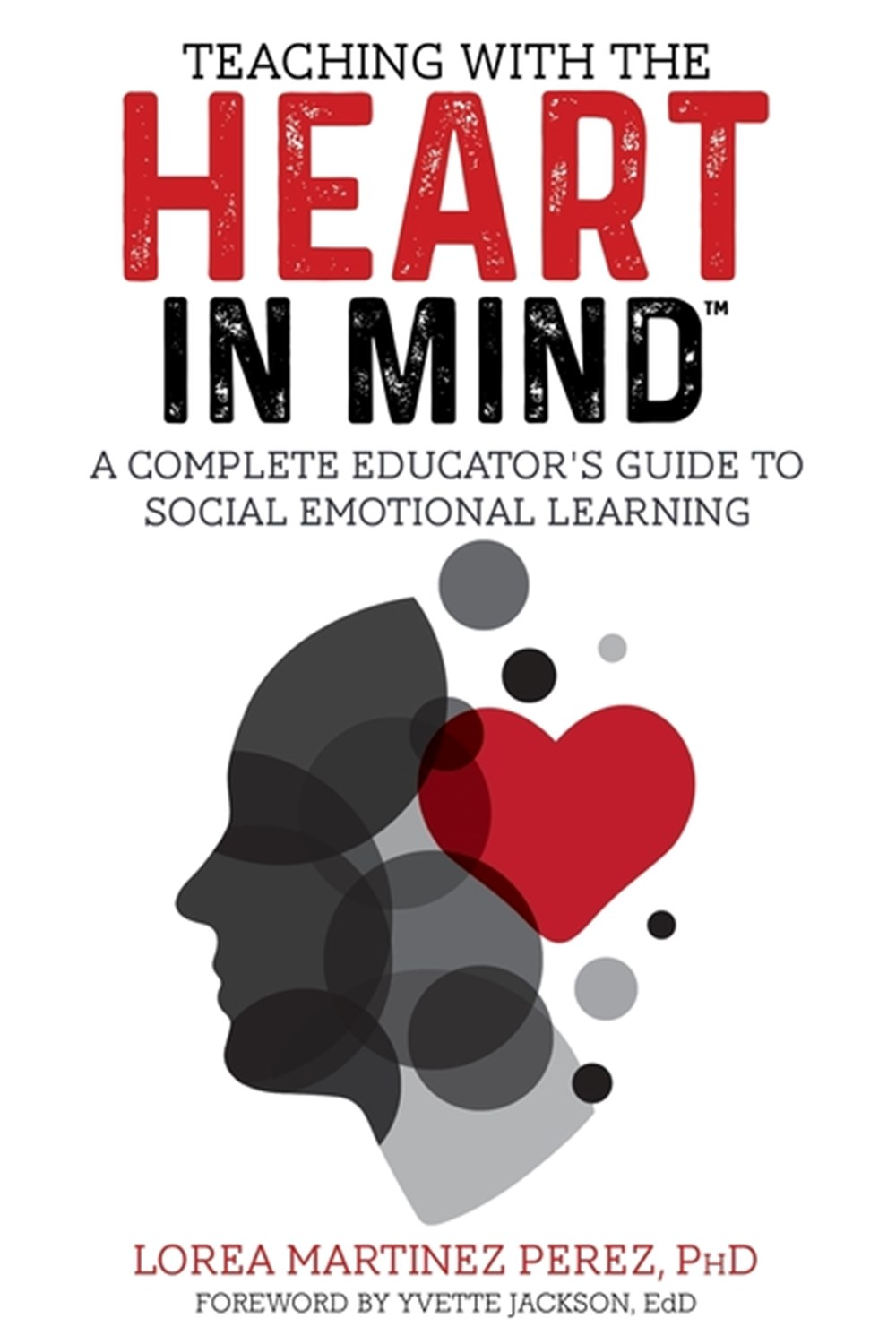 Teaching with the HEART in Mind A Complete Educator's Guide to Social Emotional Learning
