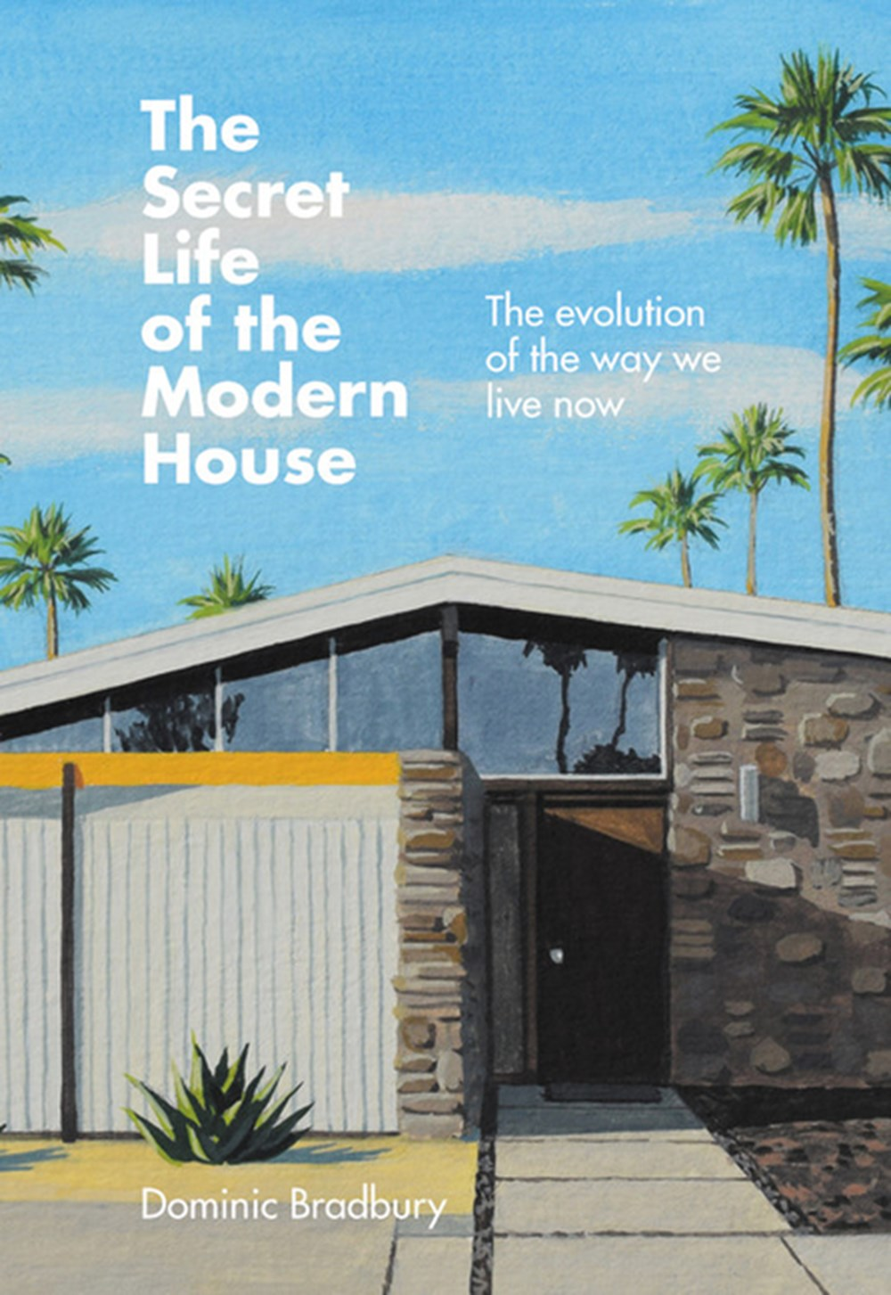 Secret Life of the Modern House The Evolution of the Way We Live Now