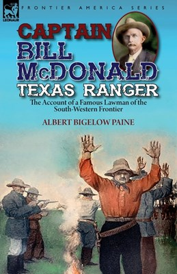 Captain Bill McDonald Texas Ranger: the Account of a Famous Lawman of the South-Western Frontier