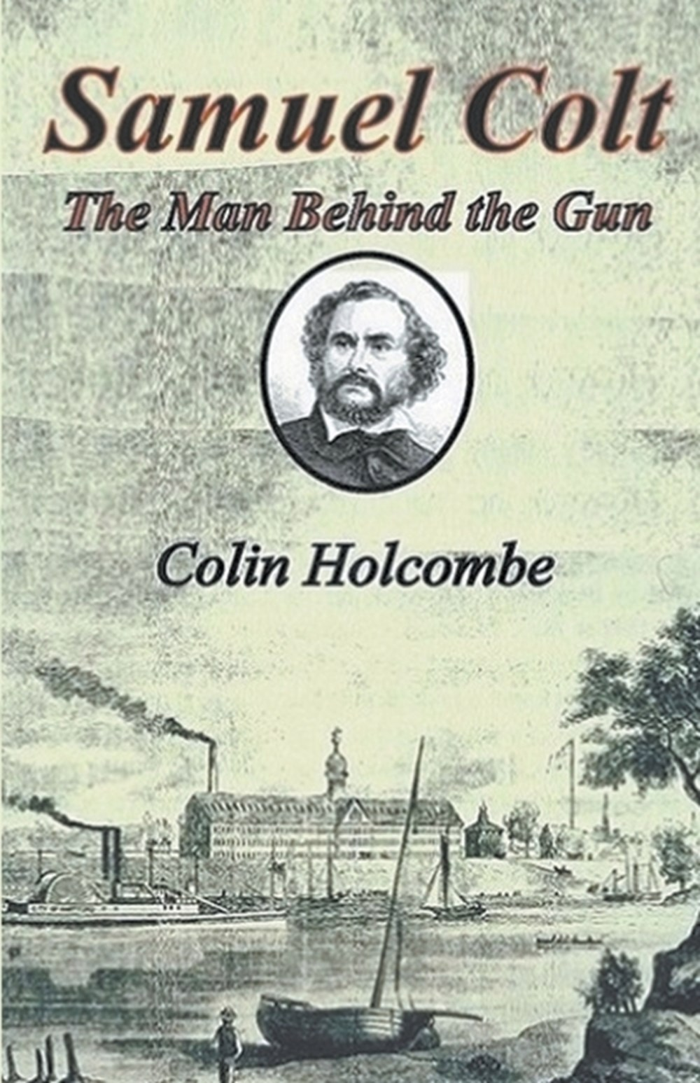 Samuel Colt The Man Behind the Gun
