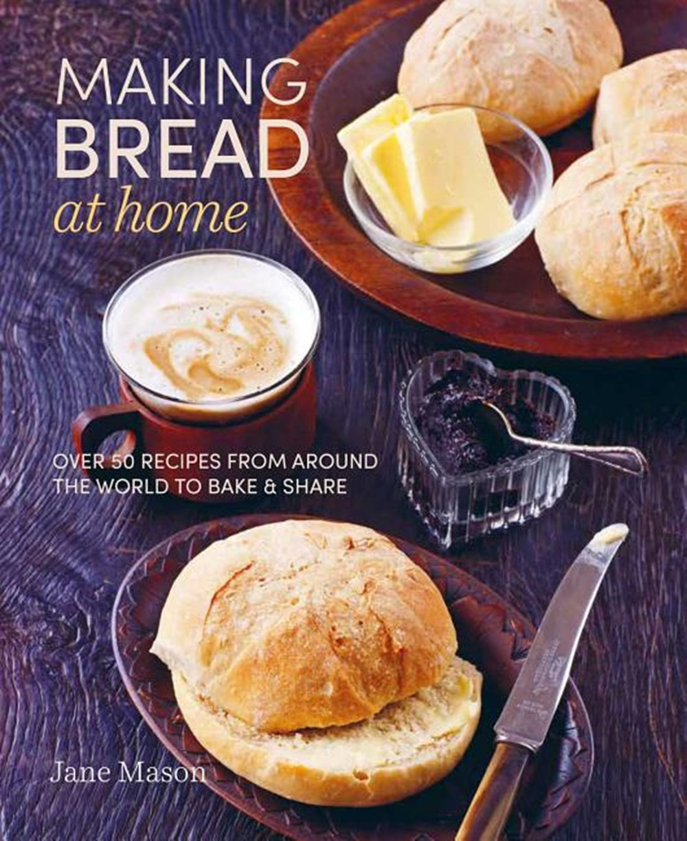 Making Bread at Home Over 50 Recipes from Around the World to Bake and Share