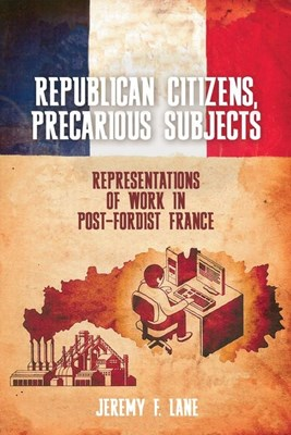 Republican Citizens, Precarious Subjects: Representations of Work in Post-Fordist France