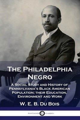The Philadelphia Negro: A Social Study and History of Pennsylvania's Black American Population; their Education, Environment and Work