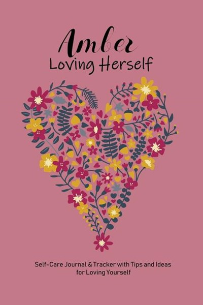 Amber Loving Herself: Personalized Self-Care Journal & Tracker with Tips and Ideas for Loving Yourself