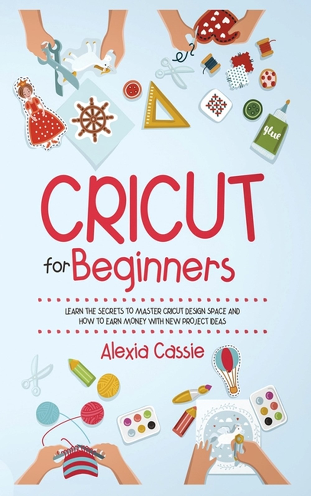 Cricut for Beginners Learn the Secrets to Master Cricut Design Space and Finally Earning Money with
