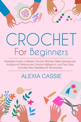 Crochet for Beginners: Illustrated Guide to Master Crochet Stitches, Make Spectacular Amigurumi Patterns and Crochet Afghans in Just Few Days