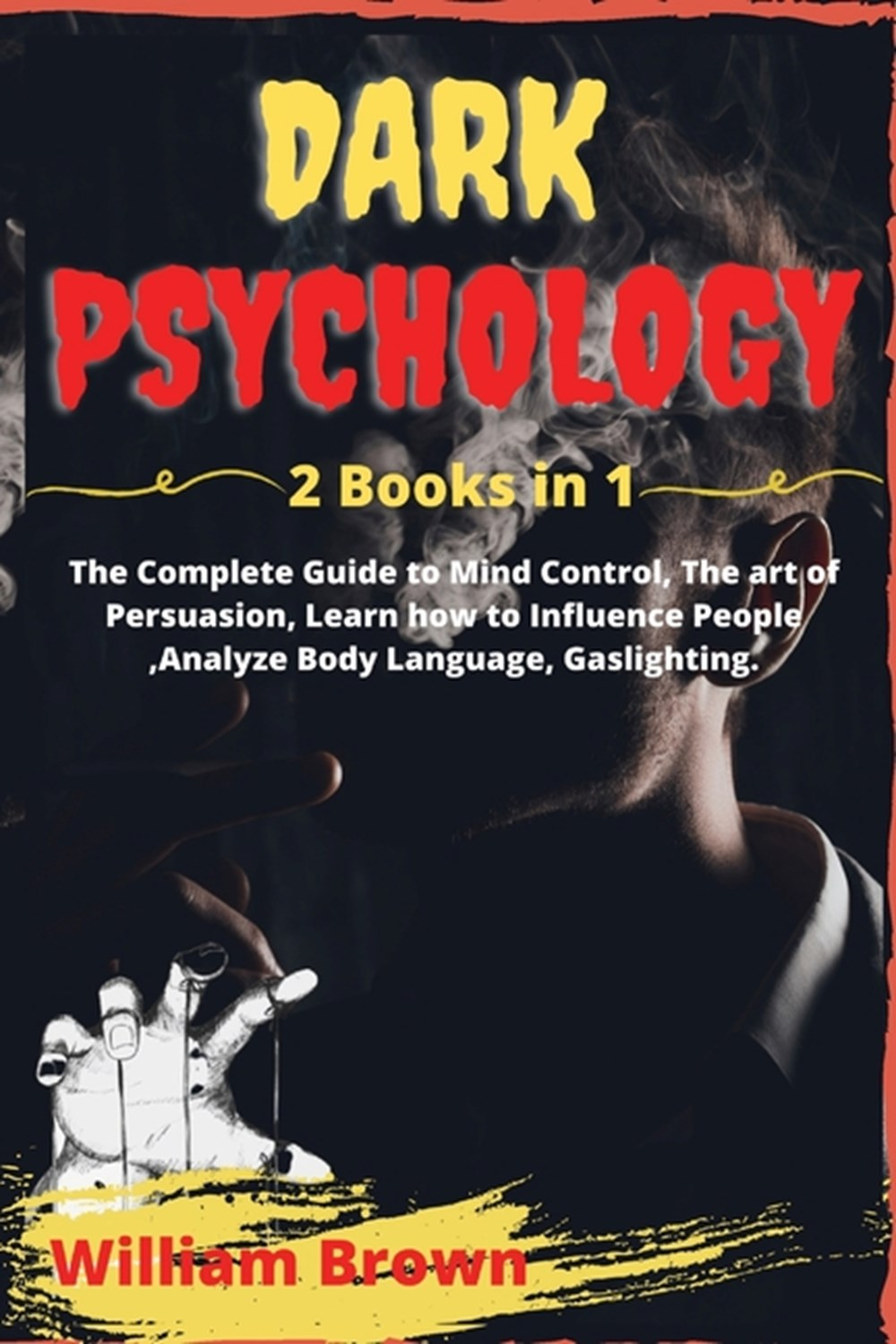 Dark Psychology -2 Books in 1- The Complete Guide to Mind Control, The art of Persuasion, Learn how