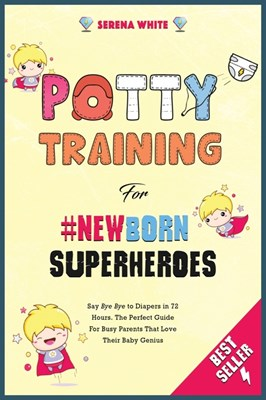 "Potty Training for #NewBorn Superheroes: Say ""Bye Bye"" to Diapers in 72 Hours. The Perfect Guide for Busy Parents That Love Their Baby Genius"