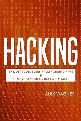 Hacking: 17 Must Tools every Hacker should have & 17 Most Dangerous Hacking Attacks