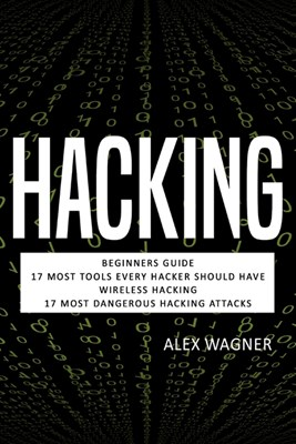 Hacking: Beginners Guide, 17 Must Tools every Hacker should have, Wireless Hacking & 17 Most Dangerous Hacking Attacks