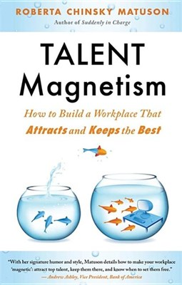 Talent Magnetism: How to Build a Workplace That Attracts and Keeps the Best