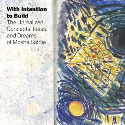 With Intention to Build: The Unrealized Concepts, Ideas, and Dreams of Moshe Safdie
