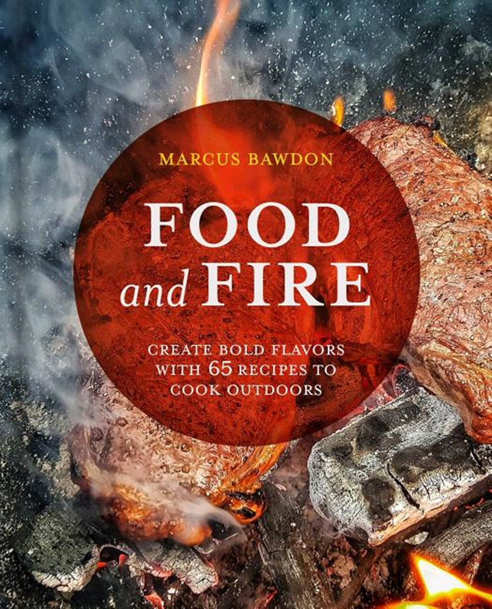 Food and Fire Create Bold Dishes with 65 Recipes to Cook Outdoors