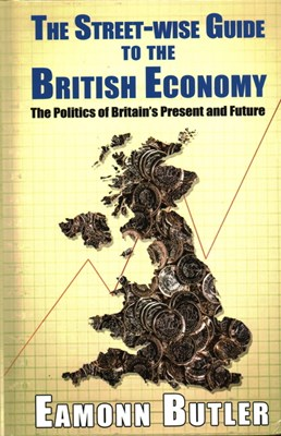 The Streetwise Guide To The British Economy: The Politics Of Britain's Present And Future