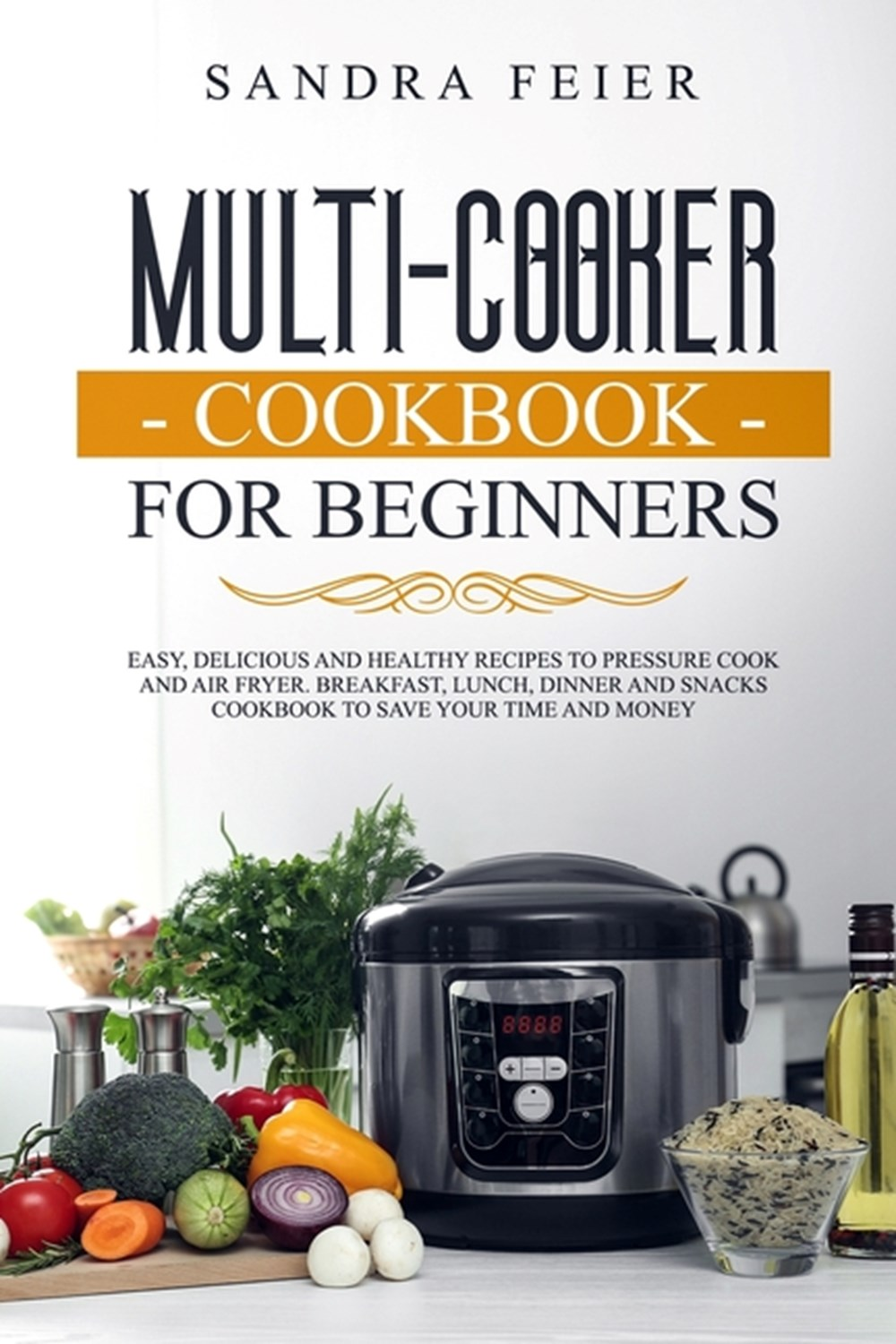Multi-Cooker Cookbook for Beginners Easy, Delicious and Healthy Recipes to Pressure Cook and Air Fry