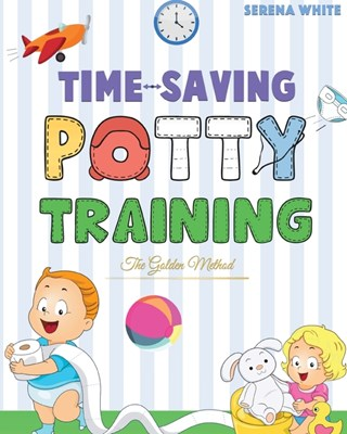 Time-Saving Potty Training - The Golden Method: Potty Train Your Little Boys and Girls In Less Than 3 Days. The Stress-Free Guide You Are Waiting For